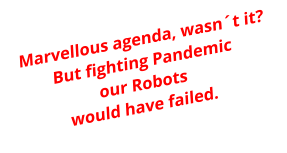 Marvellous agenda, wasn´t it?But fighting Pandemicour Robots would have failed.